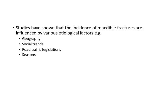 • Studies have shown that the incidence of mandible fractures are influenced by various etiological factors e.g. • • • •  ...
