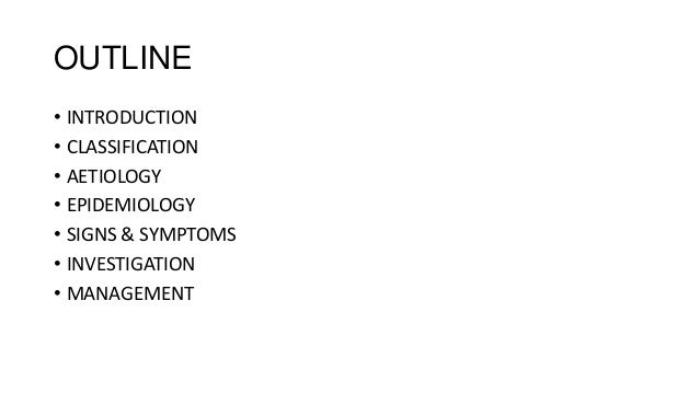 OUTLINE • INTRODUCTION • CLASSIFICATION • AETIOLOGY • EPIDEMIOLOGY • SIGNS & SYMPTOMS • INVESTIGATION • MANAGEMENT