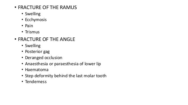 • FRACTURE OF THE RAMUS • • • •  Swelling Ecchymosis Pain Trismus  • FRACTURE OF THE ANGLE • • • • • • •  Swelling Posteri...