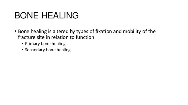 BONE HEALING • Bone healing is altered by types of fixation and mobility of the fracture site in relation to function • Pr...