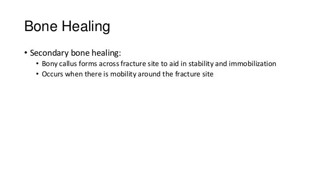 Bone Healing • Secondary bone healing: • Bony callus forms across fracture site to aid in stability and immobilization • O...