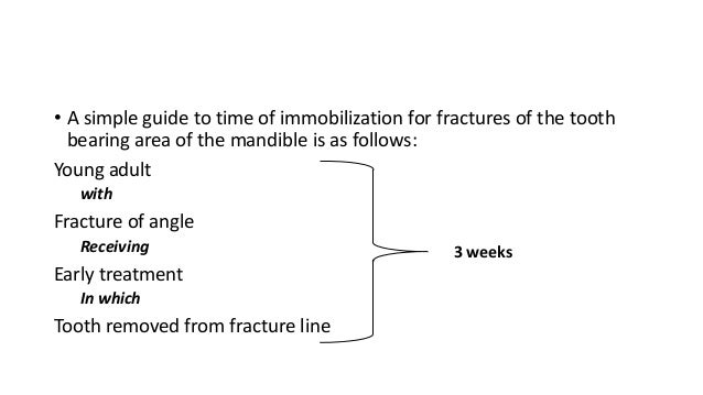 • A simple guide to time of immobilization for fractures of the tooth bearing area of the mandible is as follows: Young ad...