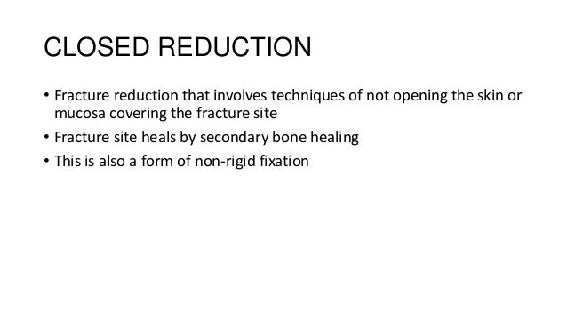 CLOSED REDUCTION • Fracture reduction that involves techniques of not opening the skin or mucosa covering the fracture sit...