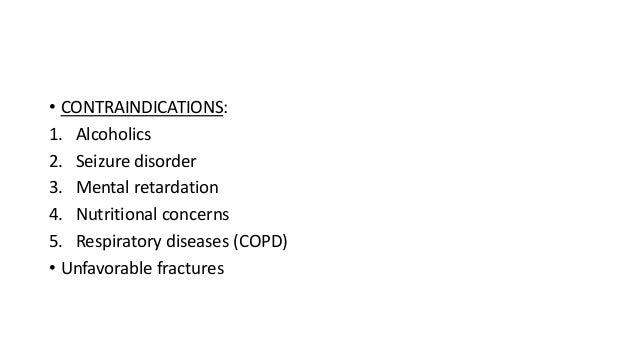 • CONTRAINDICATIONS: 1. Alcoholics 2. Seizure disorder 3. Mental retardation 4. Nutritional concerns 5. Respiratory diseas...