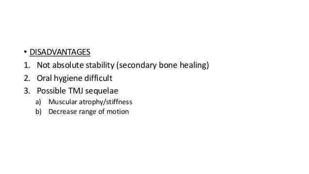 • DISADVANTAGES 1. Not absolute stability (secondary bone healing) 2. Oral hygiene difficult 3. Possible TMJ sequelae a) M...
