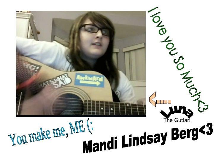 Mandi Lindsay Berg<3 I love you So Much<3  You make me, ME (: Luna <---- The Gutiar!