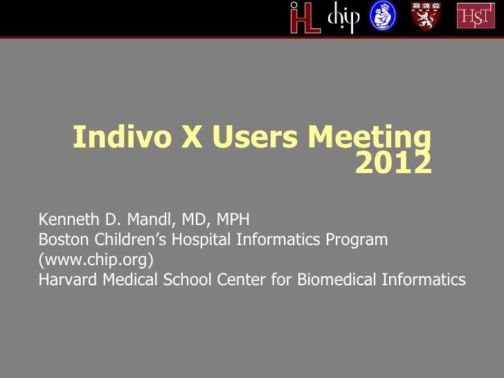Indivo X Users Meeting                     2012Kenneth D. Mandl, MD, MPHBoston Children's Hospital Informatics Program(www...