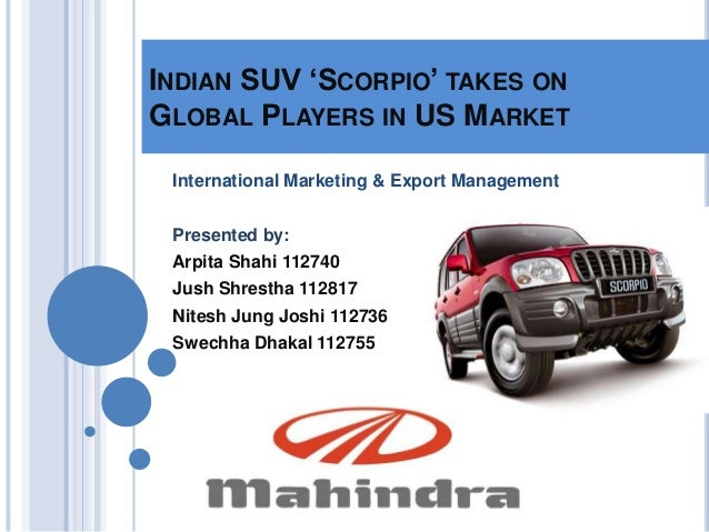 INDIAN SUV 'SCORPIO' TAKES ONGLOBAL PLAYERS IN US MARKET International Marketing & Export Management Presented by: Arpita ...