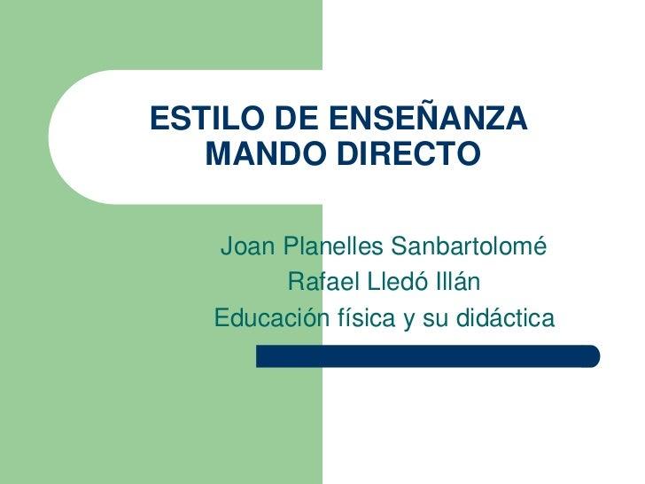 ESTILO DE ENSEÑANZA   MANDO DIRECTO   Joan Planelles Sanbartolomé        Rafael Lledó Illán   Educación física y su didáct...