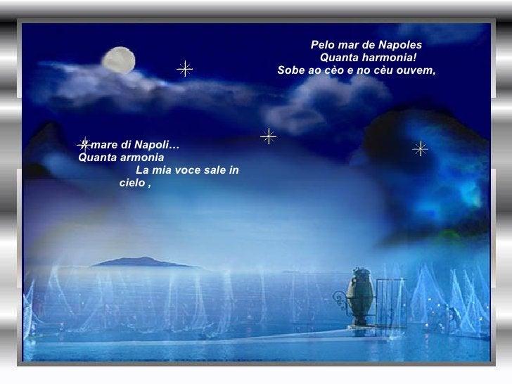 Il mare di Napoli…  Quanta armonia  La mia voce sale in cielo ,  Pelo mar de Napoles  Quanta harmonia! Sobe ao cèo e no cè...