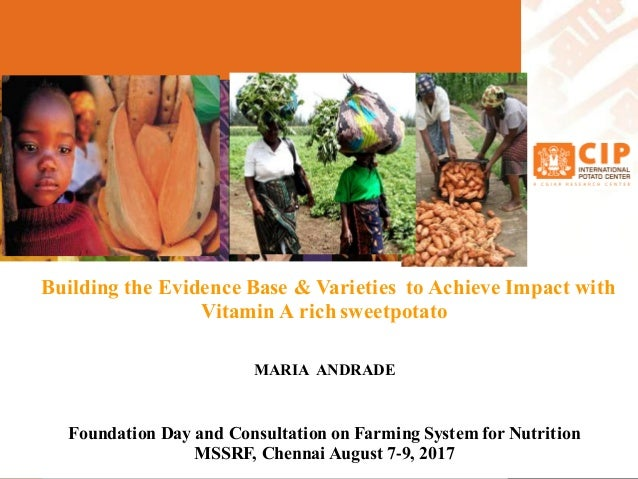 Building the Evidence Base & Varieties to Achieve Impact with Vitamin A rich sweetpotato MARIA ANDRADE Foundation Day and ...