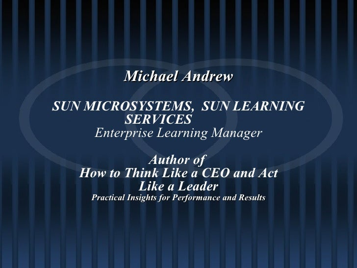 Michael Andrew SUN MICROSYSTEMS,  SUN LEARNING SERVICES Enterprise Learning Manager Author of  How to Think Like a CEO and...