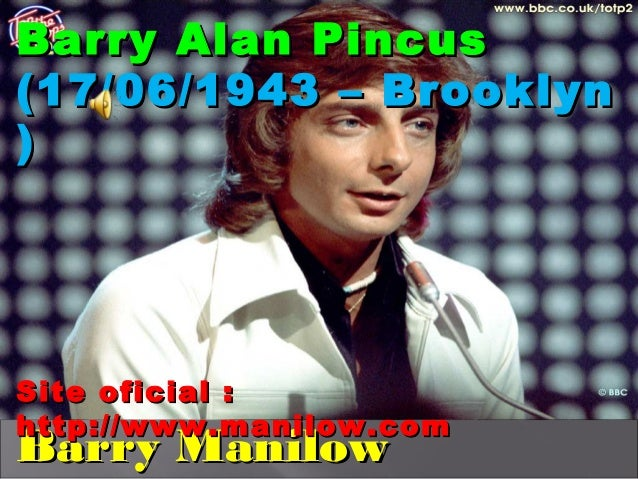 Barry Alan Pincus(17/06/1943 – Brooklyn)Site oficial :http://www.manilow.comBarry Manilow