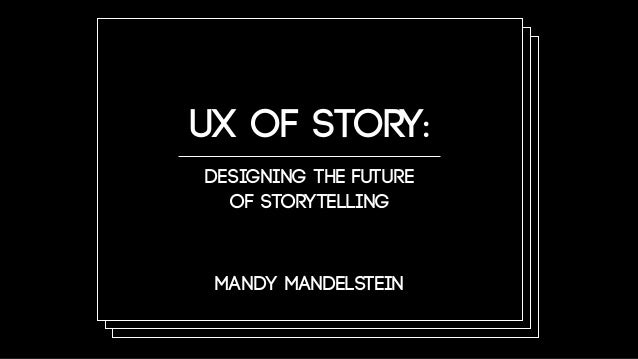 Mandy Mandelstein UX of Story: Designing the Future of Storytelling Mandy Mandelstein