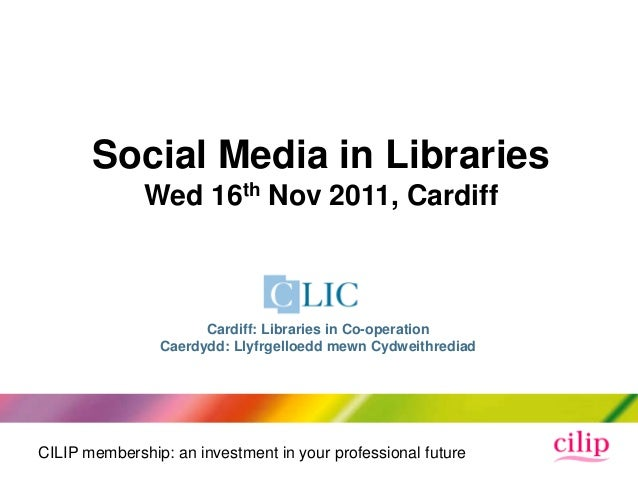 CILIP membership: an investment in your professional futureSocial Media in LibrariesWed 16th Nov 2011, CardiffCardiff: Lib...