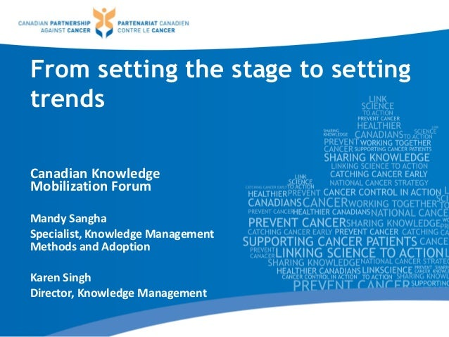 From setting the stage to setting trends Canadian Knowledge Mobilization Forum Mandy Sangha Specialist, Knowledge Manageme...