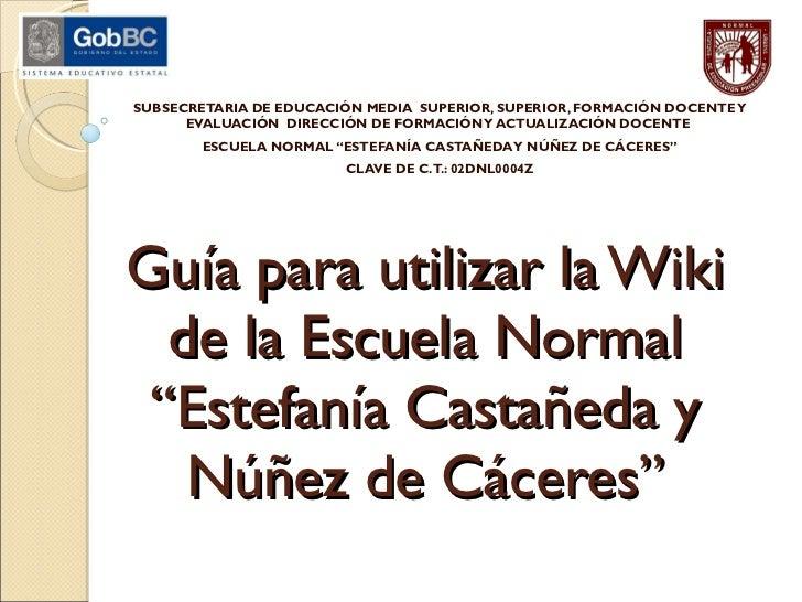 """G uía para utilizar la Wiki de la Escuela Normal """"Estefanía Castañeda y Núñez de Cáceres"""" SUBSECRETARIA DE EDUCACIÓN MEDIA..."""