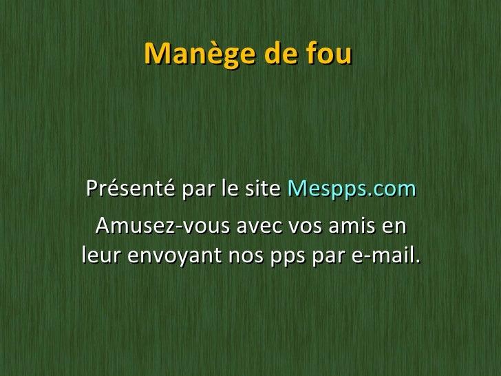 Manège de fou Présenté par le site  Mespps.com Amusez-vous avec vos amis en leur envoyant nos pps par e-mail.