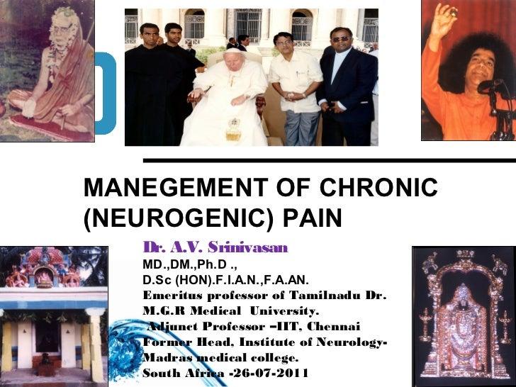 MANEGEMENT OF CHRONIC(NEUROGENIC) PAIN   Dr. A.V. Srinivasan   MD.,DM.,Ph.D .,   D.Sc (HON).F.I.A.N.,F.A.AN.   Emeritus pr...