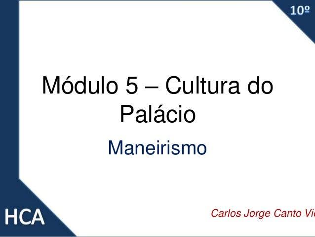 Módulo 5 – Cultura do Palácio Maneirismo Carlos Jorge Canto Vie