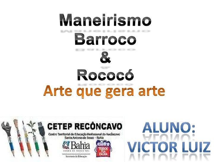 Maneirismo<br />Barroco<br />&<br />Rococó<br />Arte que gera arte<br />Aluno:<br />Victor LUiz<br />