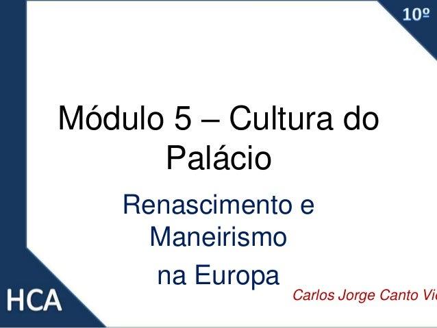 Módulo 5 – Cultura do Palácio Renascimento e Maneirismo na Europa Carlos Jorge Canto Vie