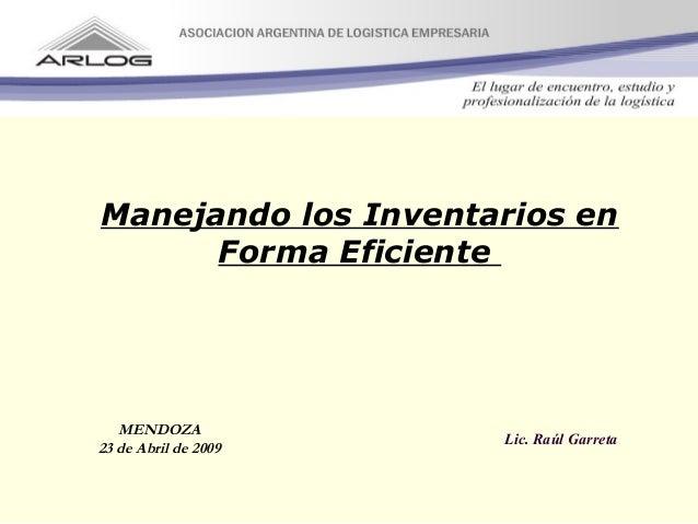 Manejando los Inventarios en Forma Eficiente Lic. Raúl Garreta MENDOZA 23 de Abril de 2009