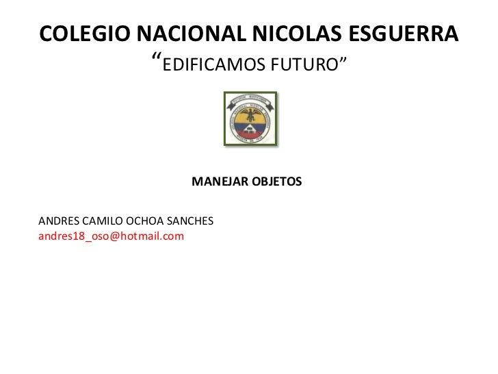 "COLEGIO NACIONAL NICOLAS ESGUERRA                 ""EDIFICAMOS FUTURO""                       MANEJAR OBJETOSANDRES CAMILO O..."