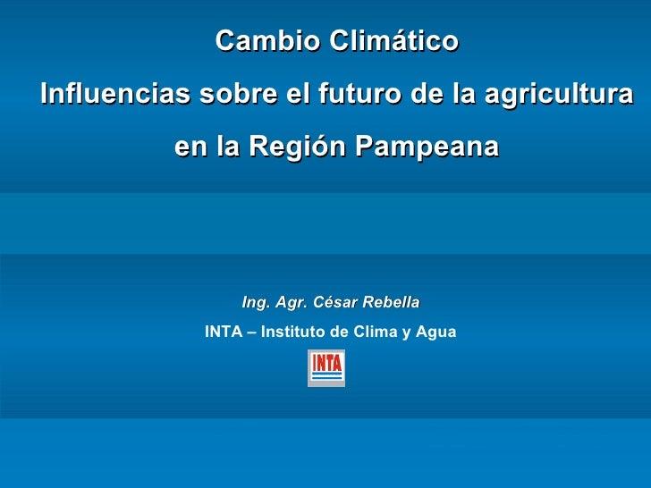 Cambio Climático Influencias sobre el futuro de la agricultura en la Región Pampeana Ing. Agr.   César Rebella INTA – Inst...