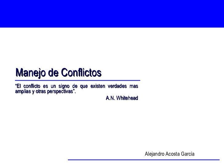"""Manejo de Conflictos Alejandro Acosta García """" El conflicto es un signo de que existen verdades mas amplias y otras perspe..."""
