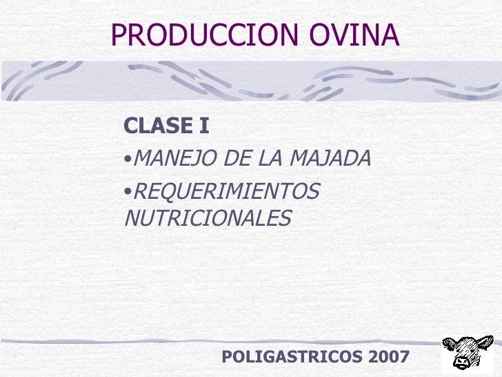 PRODUCCION OVINA <ul><li>CLASE I </li></ul><ul><li>MANEJO DE LA MAJADA </li></ul><ul><li>REQUERIMIENTOS NUTRICIONALES </li...