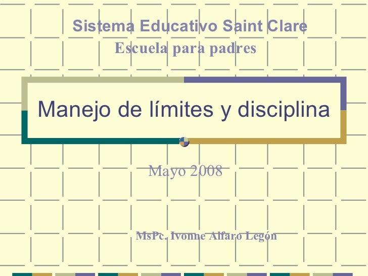 Manejo de límites y disciplina Sistema Educativo Saint Clare Escuela para padres MsPc. Ivonne Alfaro Legón Mayo 2008