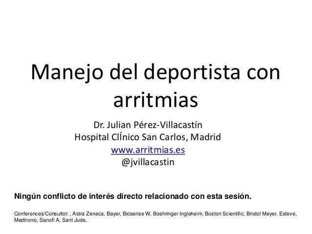 Manejo del deportista con arritmias Dr. Julian Pérez-Villacastín Hospital ClÍnico San Carlos, Madrid www.arritmias.es @jvi...