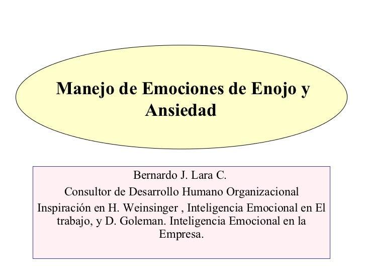 Manejo de Emociones de Enojo y Ansiedad  Bernardo J. Lara C.  Consultor de Desarrollo Humano Organizacional Inspiración en...
