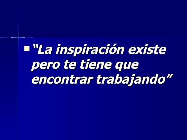 """<ul><li>"""" La inspiración existe pero te tiene que encontrar trabajando"""" </li></ul>"""