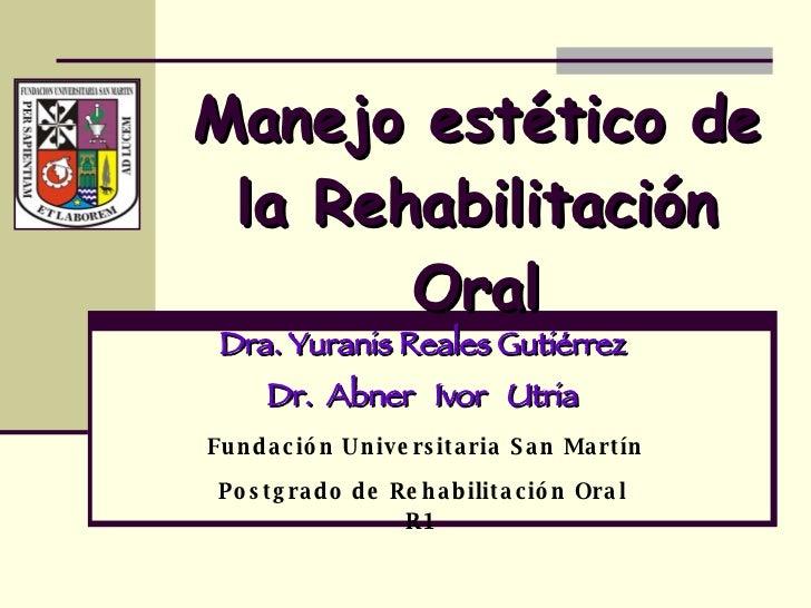 Manejo estético de la Rehabilitación Oral Dra. Yuranis Reales Gutiérrez Dr.  Abner  Ivor  Utria Fundación Universitaria Sa...