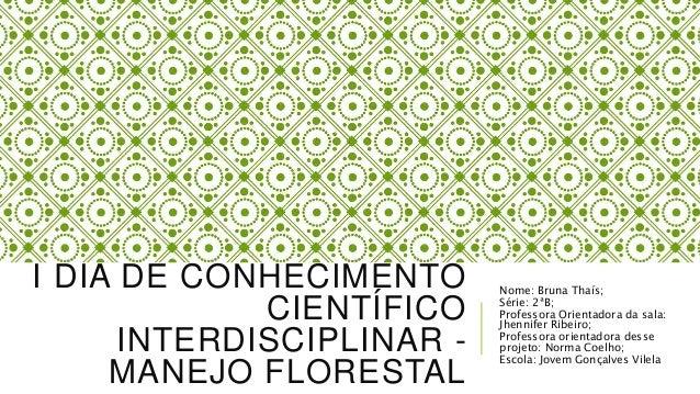 I DIA DE CONHECIMENTO CIENTÍFICO INTERDISCIPLINAR - MANEJO FLORESTAL Nome: Bruna Thaís; Série: 2ªB; Professora Orientadora...