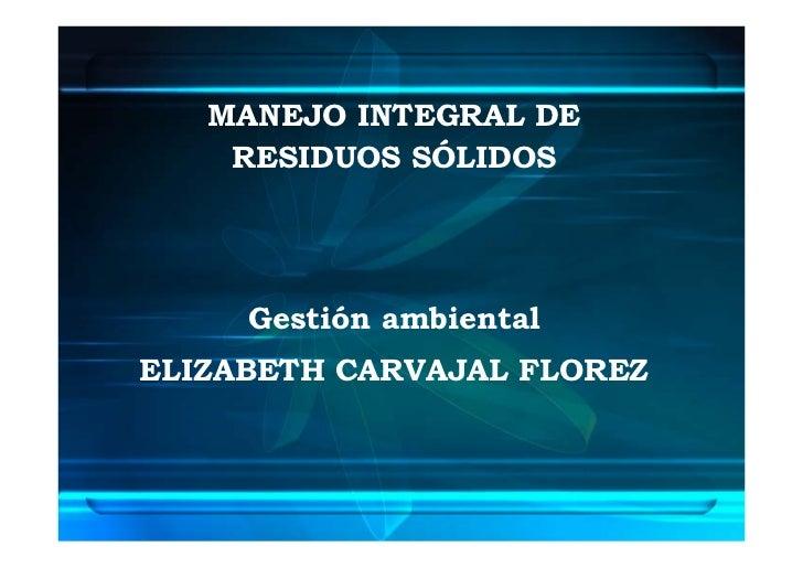 MANEJO INTEGRAL DE     RESIDUOS SÓLIDOS          Gestión ambiental ELIZABETH CARVAJAL FLOREZ