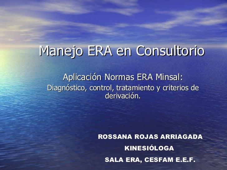 Manejo ERA en Consultorio   Aplicación Normas ERA Minsal: Diagnóstico, control, tratamiento y criterios de derivación. ROS...