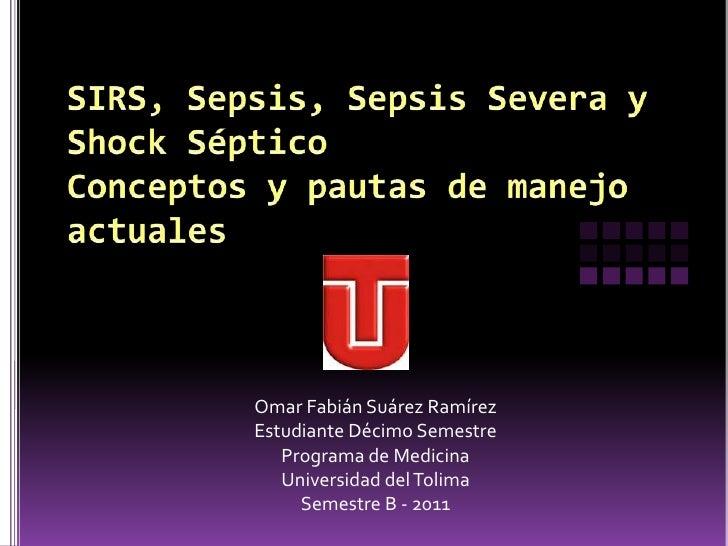 SIRS, Sepsis, Sepsis Severa y Shock SépticoConceptos y pautas de manejoactuales<br />Omar FabiánSuárezRamírez<br />Estudia...