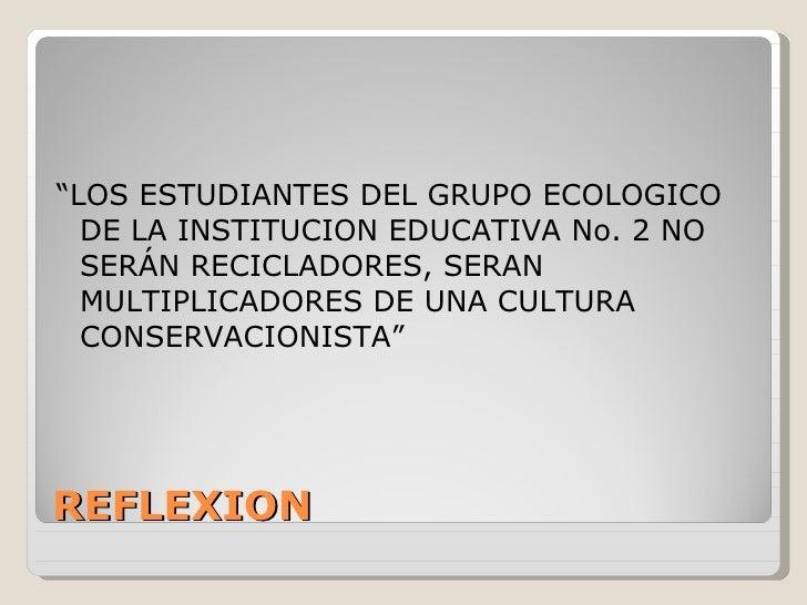 """REFLEXION <ul><li>"""" LOS ESTUDIANTES DEL GRUPO ECOLOGICO DE LA INSTITUCION EDUCATIVA No. 2 NO SERÁN RECICLADORES, SERAN MUL..."""