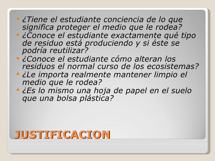 JUSTIFICACION <ul><li>¿Tiene el estudiante conciencia de lo que significa proteger el medio que le rodea? </li></ul><ul><l...