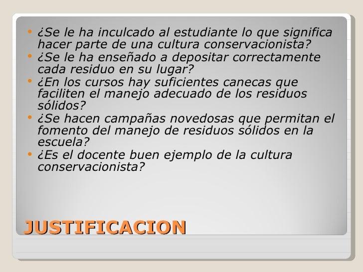 JUSTIFICACION <ul><li>¿Se le ha inculcado al estudiante lo que significa hacer parte de una cultura conservacionista? </li...