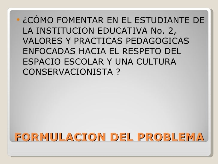 FORMULACION DEL PROBLEMA <ul><li>¿CÓMO FOMENTAR EN EL ESTUDIANTE DE LA INSTITUCION EDUCATIVA No. 2, VALORES Y PRACTICAS PE...