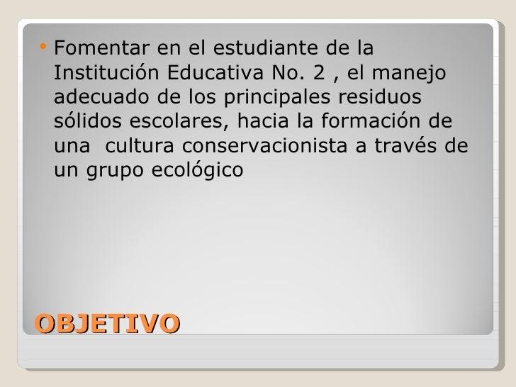 OBJETIVO <ul><li>Fomentar en el estudiante de la Institución Educativa No. 2 , el manejo adecuado de los principales resid...