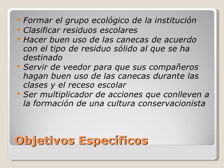 Objetivos Específicos <ul><li>Formar el grupo ecológico de la institución </li></ul><ul><li>Clasificar residuos escolares ...
