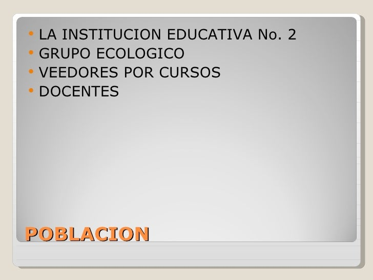 POBLACION <ul><li>LA INSTITUCION EDUCATIVA No. 2 </li></ul><ul><li>GRUPO ECOLOGICO </li></ul><ul><li>VEEDORES POR CURSOS <...