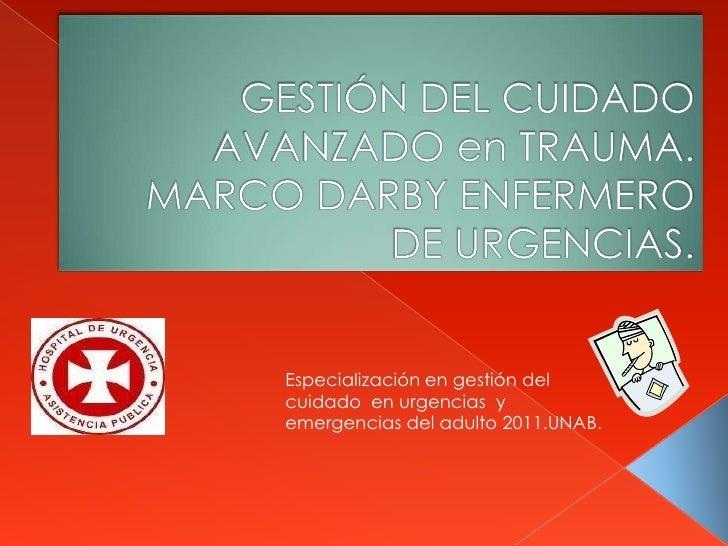 GESTIÓN DEL CUIDADO AVANZADO en TRAUMA.   MARCO DARBY ENFERMERO DE URGENCIAS.<br />Especialización en gestión del cuidado ...