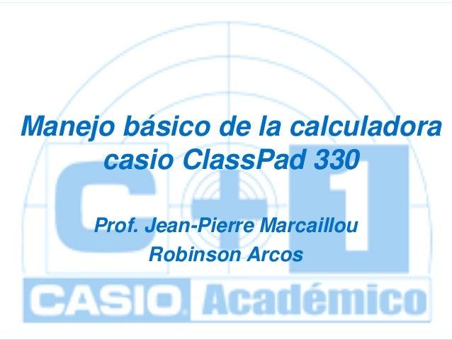 ClassPad 330  Manejo básico de la calculadora casio ClassPad 330 Prof. Jean-Pierre Marcaillou Robinson Arcos unidad 1: Pri...