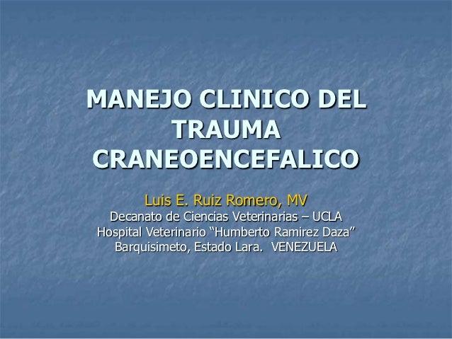 MANEJO CLINICO DEL     TRAUMACRANEOENCEFALICO        Luis E. Ruiz Romero, MV  Decanato de Ciencias Veterinarias – UCLAHosp...